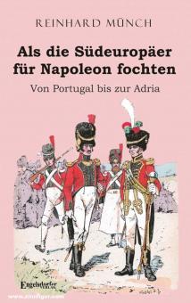 Münch, Reinhard: Als die Südeuropäer für Napoleon fochten. Von Portugal bis zur Adria