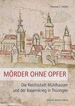 Müller, Thomas T.: Mörder ohne Opfer. Die Reichsstadt Mühlhausen und der Bauernkrieg in Thüringen