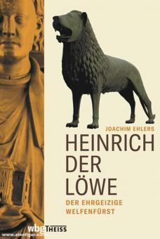 Ehlers, Joachim: Heinrich der Löwe. Der ehrgeizige Welfenfürst