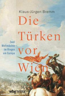 Bremm, Klaus-Jürgen: Die Türken vor Wien. Zwei Weltmächte im Ringen um Europa
