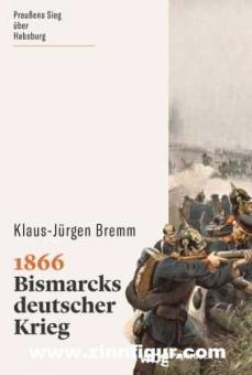 Bremm, Klaus-Jürgen: 1866. Bismarcks deutscher Krieg