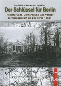 Herrmann, G.-H./Klar, U.: Der Schlüssel für Berlin. Hintergründe, Vorbereitung und Verlauf der Schlacht um die Seelower Höhen