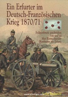 Riemschneider, M.: Ein Erfurter im Deutsch-Französischen Krieg 1870/71. Feldpostbriefe geschrieben von und an Max Riemschneider (Kaufmann aus Erfurt)