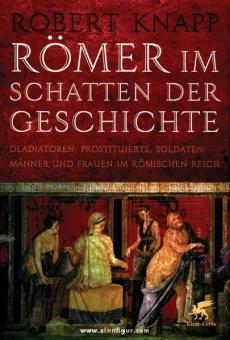 Knapp, R.: Römer im Schatten der Geschichte. Gladiatoren, Prostituierte, Soldaten: Männer und Frauen im Römischen Reich