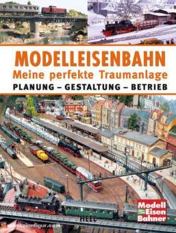 Modelleisenbahn. Meine perfekte Traumanlage. Planung - Gestaltung - Betrieb