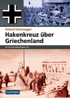 Kaltenegger, R.: Hakenkreuz über Griechenland. Der Deutsche Balkanfeldzug 1941