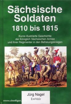 Nagel, J.: Sächsische Soldaten 1810 bis 1815. Kurze illustrierte Geschichte der Königlich Sächsischen Armee und ihrer Regimenter in den Befreiungskriegen