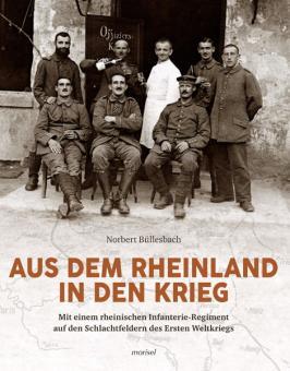 Büllesbach, N.: Aus dem Rheinland in den Krieg. Mit einem rheinischen Infanterie-Regiment auf den Schlachtfeldern des Ersten Weltkriegs