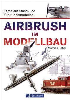 Faber, Mathias: Airbrush im Modellbau. Farbe auf Stand- und Funktionsmodellen