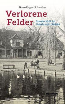 Schmelzer, H.-J.: Verlorene Felder. Stunde Null im Oderbruch 1945/46