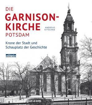Kitschke, A.: Die Garnisonkirche Potsdam. Krone der Stadt und Schauplatz der Geschichte