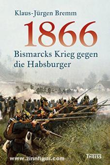 Bremm, K.-J.: 1866. Bismarcks Krieg gegen die Habsburger