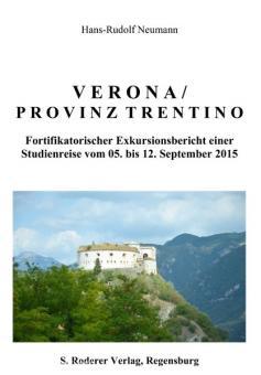 Neumann, H.-R.: Verona / Provinz Trentino. Fortifikatorischer Exkursionsbericht einer Studienreise vom 05. bis 12. September 2015