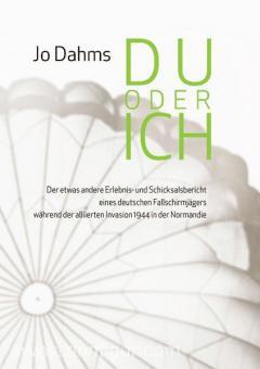 Dahms, J.: Du oder Ich. Der etwas andere Erlebnis- und Schicksalsbericht eines deutschen Fallschirmjägers während der alliierten Invasion 1944 in der Normandie