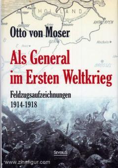 Moser, O. v.: Als General im Ersten Weltkrieg. Feldzugsaufzeichnungen 1914-1918