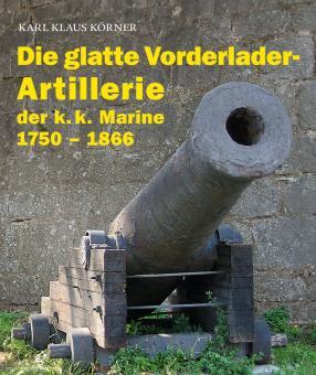 Körner, Karl K.: Die glatte Vorderlader-Artillerie der k.k. Marine 1750 - 1866