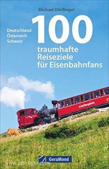 Dörflinger, M.: 100 traumhafte Reiseziele für Eisenbahnfans. Deutschland, Österreich, Schweiz
