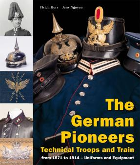 Herr, Ulrich/Nguyen, Jens: The German Pioneers. Technical Troops and Train from 1871 to 1914. Uniforms and Equipment