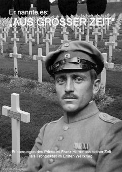 Herler, Norbert (Hrsg.): Er nannte es: Aus großer Zeit. Erinnerungen des Priesters Franz Harrer aus seiner Zeit als Frontsoldat im Ersten Weltkrieg