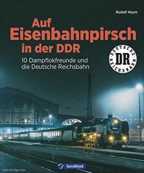 Heym, Rudolf: Auf Eisenbahnpirsch in der DDR. 10 Dampflokfreunde und die Deutsche Reichsbahn