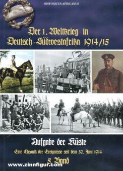 Africanus, Historicus: Der 1. Weltkrieg in Deutsch-Südwestafrika 1914/15. Eine Chronik der Ereignisse seit dem 30. Juni 1914. Band 5: Aufgabe der Küste
