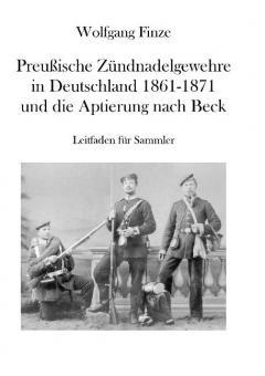 Finze, Wolfgang: Preußische Zündnadelgewehre in Deutschland 1861 - 1871 und die Aptierung nach Beck