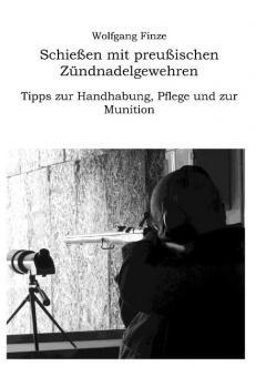 Finze, Wolfgang: Schießen mit preußischen Zündnadelgewehren: Tipps zur Handhabung, Pflege und zur Munition