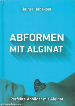Habekost, Rainer: Abformen mit Alginat. Perfekte Abbilder mit Alginat