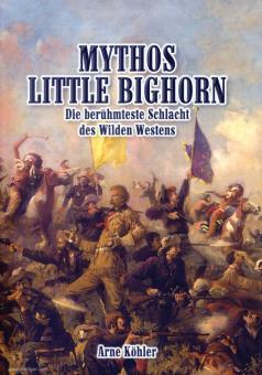 Köhler, Arne: Mythos Little Bighorn. Die berühmteste Schlacht des Wilden Westens
