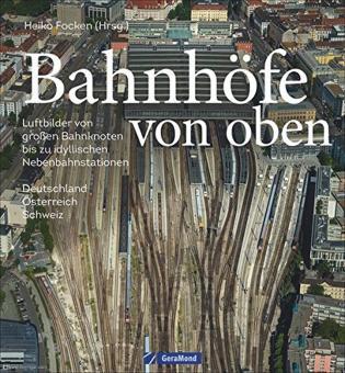 Focken, Heiko (Hrsg.): Bahnhöfe von oben. Luftbilder von großen Bahnknoten bis zu idyllischen Nebenbahnstationen