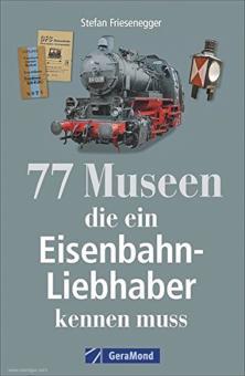 Friesenegger, Stefan: 77 Museen die ein Eisenbahn-Liebhaber kennen muss