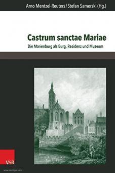 Mentzel-Reuters, Arno/Samerski, Stefan (Hrsg.): Castrum sanctae Mariae. Die Marienburg als Burg, Residenz und Museum
