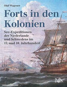 Wagener, Olaf: Forts in den Kolonien. See-Expeditionen der Niederlande und Schwedens im 17. und 18. Jahrhundert