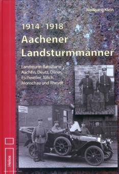 Klein, Wolfgang: 1914 - 1918. Aachener Landsturmmänner. Landsturm-Bataillone Aachen, Deutz, Düren, Eschweiler, Jülich, Monschau und Rheyd