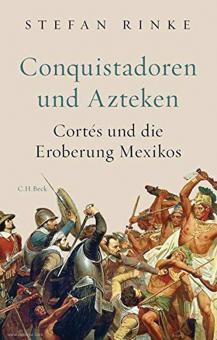 Rinke, Stefan: Conquistadoren und Azteken. Cortés und die Eroberung Mexikos