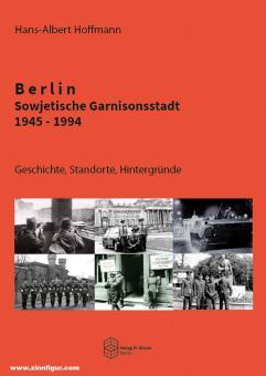 Hoffmann. Hans-Albert: Berlin. Sowjetische Garnisonsstadt 1945-1994. Geschichte, Standorte, Hintergründe