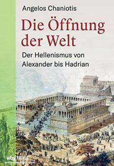 Chaniotis, Angelos: Die Öffnung der Welt. Der Hellenismus von Alexander bis Hadrian