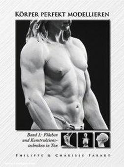 Faraut, Philippe/Faraut, Charisse: Körper perfekt modellieren. Band 1: Flächen und Konstruktionstechniken in Ton