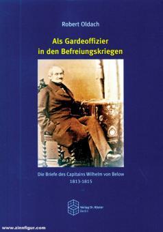 Oldach, Robert: Als Gardeoffizier in den Befreiungskriegen. Die Briefe des Capitains Wilhelm von Below 1813-1815