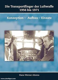 Ahrens, Hans-Werner: Die Transportflieger der Luftwaffe 1956 bis 1971. Konzeption - Aufbau - Einsatz